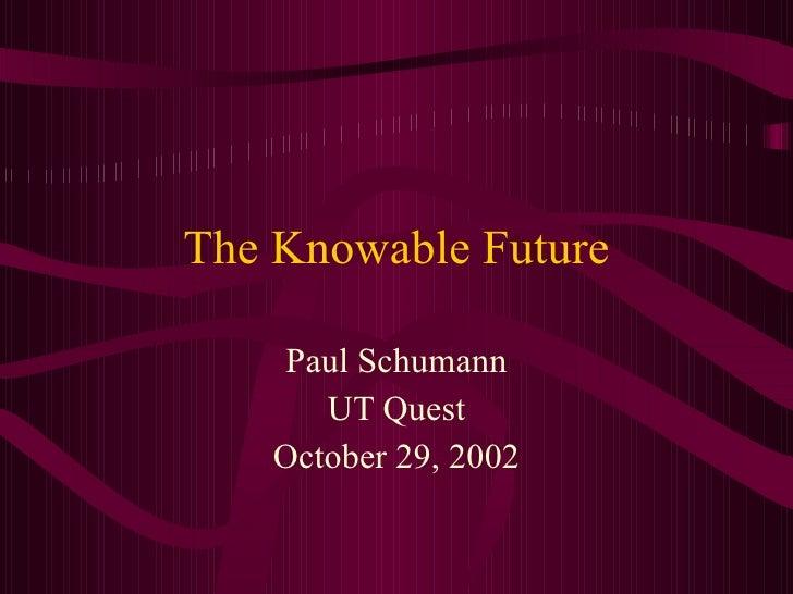 The Knowable Future Paul Schumann UT Quest October 29, 2002