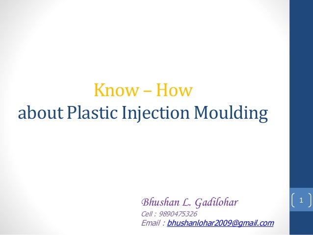 Know – How about Plastic Injection Moulding 1Bhushan L. Gadilohar Cell : 9890475326 Email : bhushanlohar2009@gmail.com