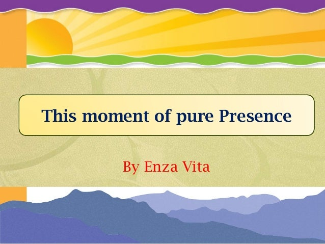 By Enza Vita This moment of pure Presence