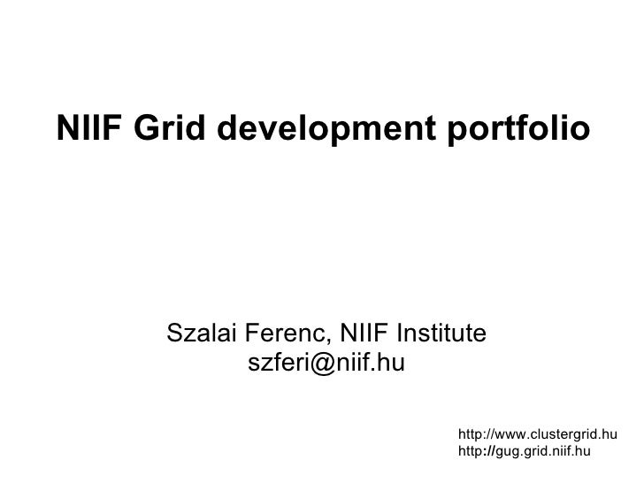 NIIF Grid development portfolio      Szalai Ferenc, NIIF Institute             szferi@niif.hu                             ...
