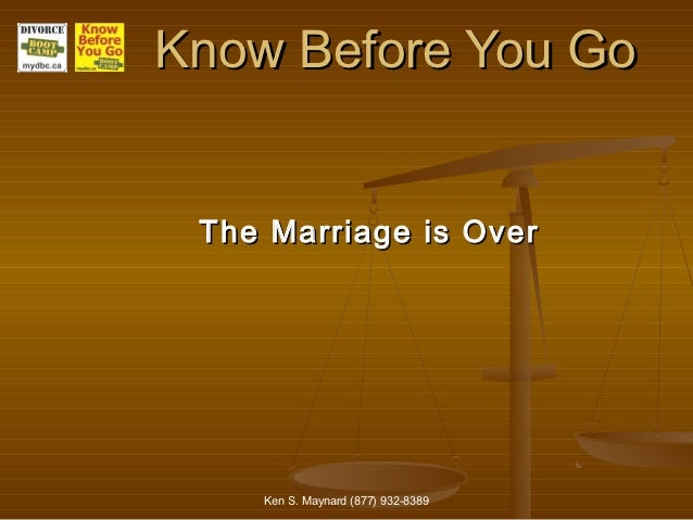 Know Before You Go The Marriage is Over    Ken S. Maynard (877) 932-8389