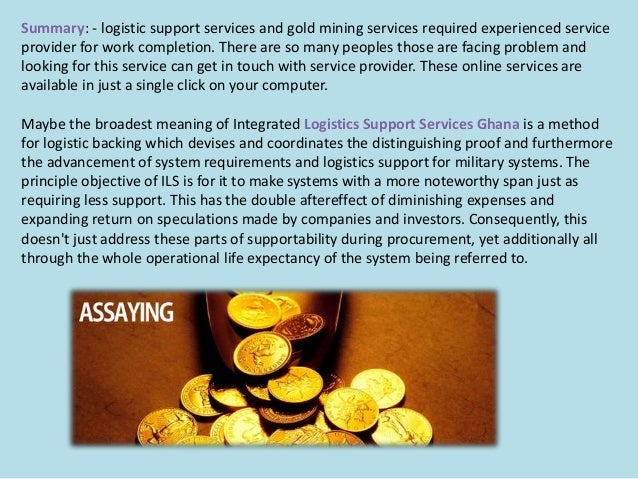 Summary: - logistic support services and gold mining services required experienced service provider for work completion. T...