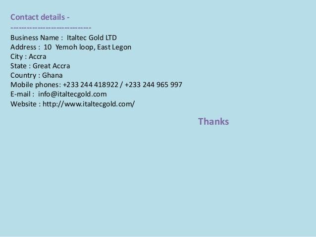 Contact details - ------------------------------ Business Name : Italtec Gold LTD Address : 10 Yemoh loop, East Legon City...