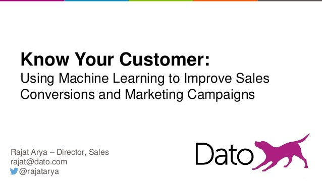 11 Know Your Customer: Using Machine Learning to Improve Sales Conversions and Marketing Campaigns Rajat Arya – Director, ...