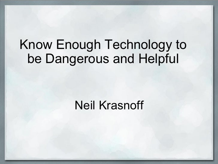 Know Enough Technology to be Dangerous and Helpful Neil Krasnoff