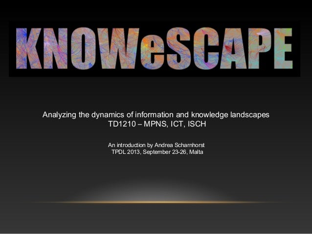 Analyzing the dynamics of information and knowledge landscapes TD1210 – MPNS, ICT, ISCH An introduction by Andrea Scharnho...