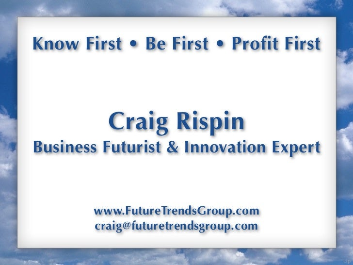 Know First • Be First • Profit First         Craig RispinBusiness Futurist & Innovation Expert       www.FutureTrendsGroup...