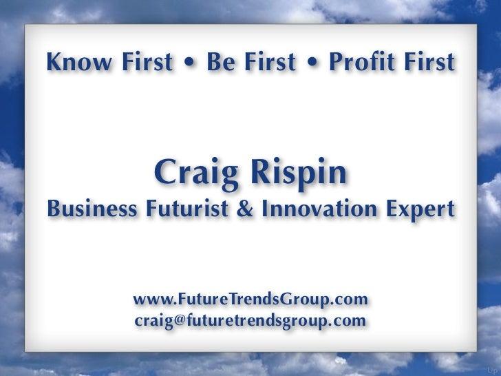 Know First • Be First • Profit First         Craig RispinBusiness Futurist & Innovation Expert       www.FutureTrendsGroup...