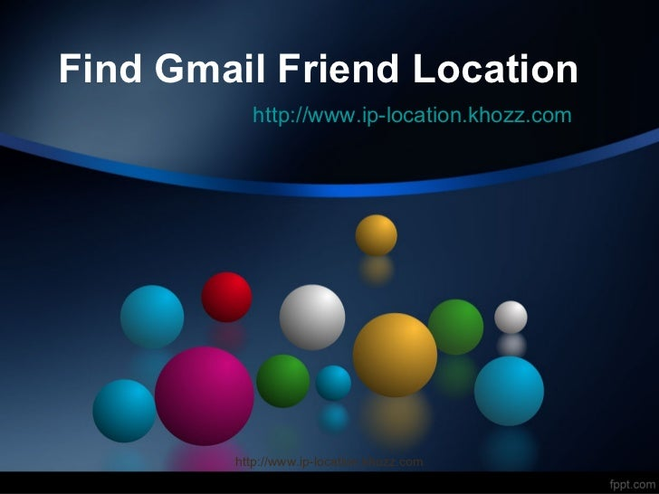 Find Gmail Friend Location          http://www.ip-location.khozz.com        http://www.ip-location.khozz.com