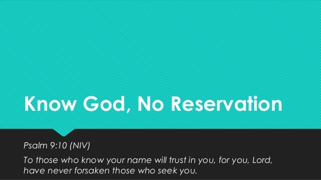 Know God, No Reservation Psalm 9:10 (NIV) To those who know your name will trust in you, for you, Lord, have never forsake...