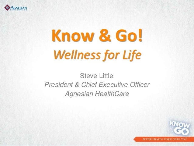 Know & Go! Wellness for Life Steve Little President & Chief Executive Officer Agnesian HealthCare