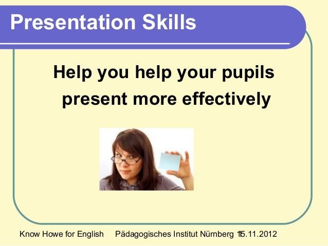 Know Howe for English Pädagogisches Institut Nürnberg 15.11.20121 Presentation Skills Help you help your pupils present mo...