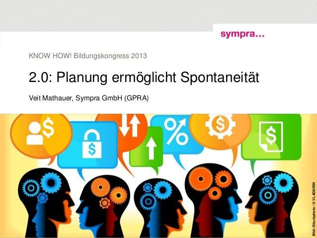 2.0: Planung ermöglicht SpontaneitätVeit Mathauer, Sympra GmbH (GPRA)KNOW HOW! Bildungskongress 2013© sympra| Social Media...