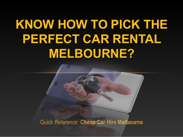 Quick Reference: Cheap Car Hire Melbourne KNOW HOW TO PICK THE PERFECT CAR RENTALCAR RENTAL MELBOURNE?MELBOURNE?