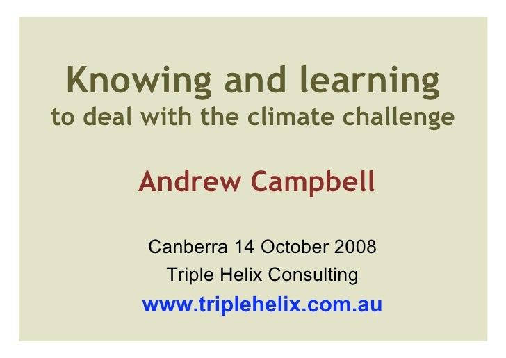 Knowing and learning to deal with the climate challenge         Andrew Campbell          Canberra 14 October 2008         ...