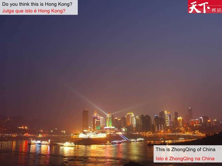 Do you think this is Hong Kong?   Julga que isto é Hong Kong?   This is ZhongQing of China Isto é ZhongQing na China