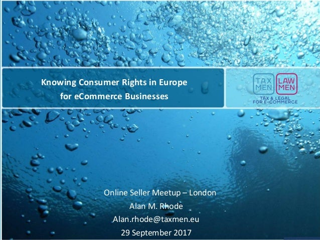 Online Seller Meetup – London Alan M. Rhode Alan.rhode@taxmen.eu 29 September 2017 Knowing Consumer Rights in Europe for e...