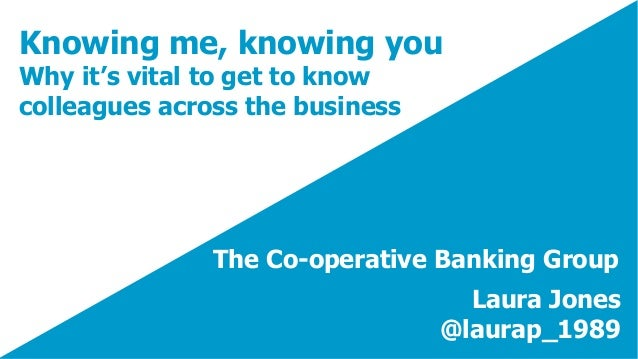 Knowing me, knowing you Why it's vital to get to know colleagues across the business Laura Jones @laurap_1989 The Co-opera...