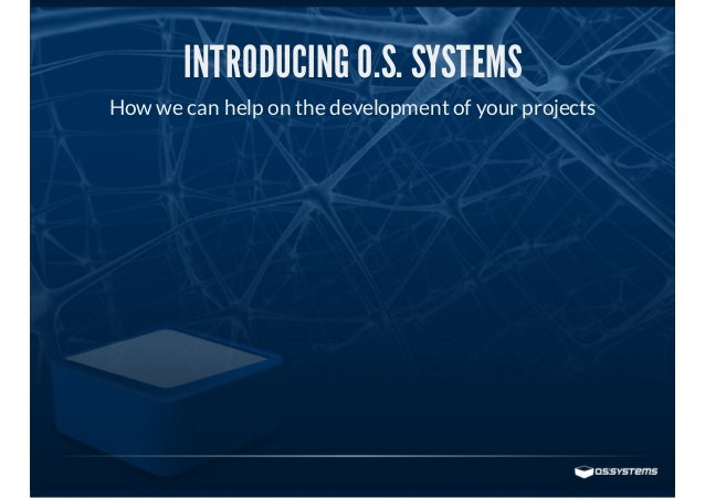 INTRODUCING O.S. SYSTEMS How we can help on the development of your projects