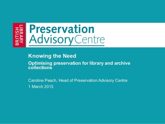 Knowing the NeedOptimising preservation for library and archivecollectionsCaroline Peach, Head of Preservation Advisory Ce...