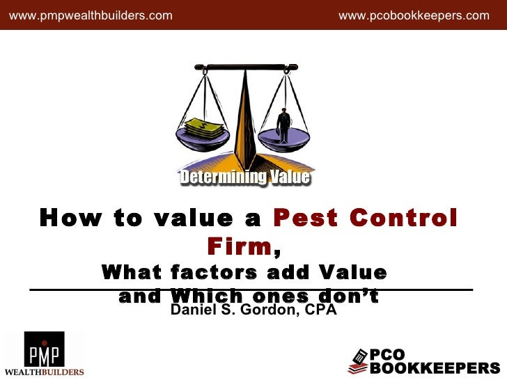 How to value a  Pest Control Firm ,  What factors add Value  and Which ones don't www.pcobookkeepers.com Daniel S. Gordon,...