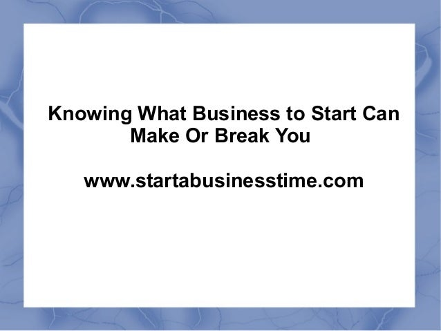 Knowing What Business to Start Can Make Or Break You www.startabusinesstime.com