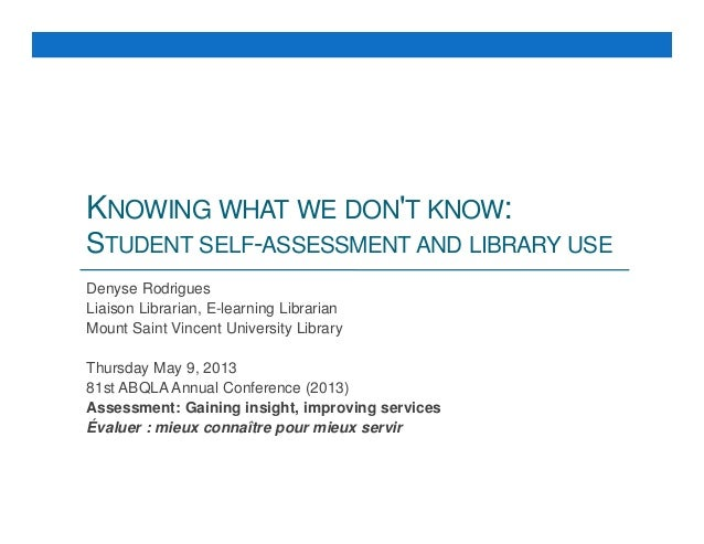 KNOWING WHAT WE DON'T KNOW: STUDENT SELF-ASSESSMENT AND LIBRARY USE Denyse Rodrigues Liaison Librarian, E-learning Librari...