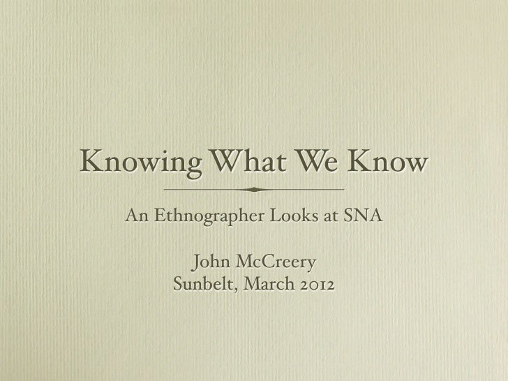 Knowing What We Know  An Ethnographer Looks at SNA         John McCreery       Sunbelt, March 2012