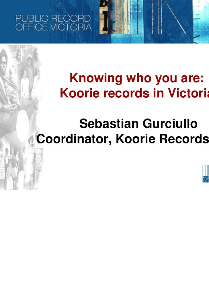 Knowing who you are:   Koorie records in Victoria      Sebastian GurciulloCoordinator, Koorie Records Unit