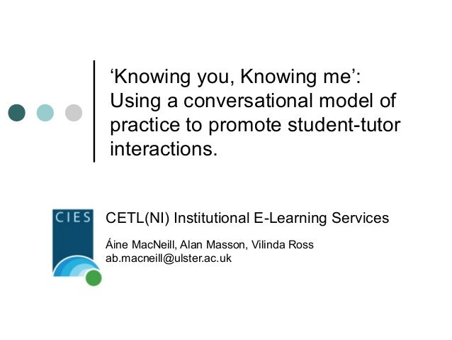 'Knowing you, Knowing me': Using a conversational model of practice to promote student-tutor interactions. CETL(NI) Instit...