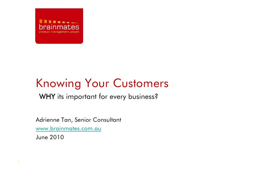 Knowing Your Customers  WHY its important for every business?   Adrienne Tan, Senior Consultant www.brainmates.com.au June...