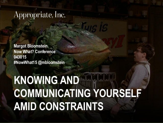 @mbloomstein   #NowWhat15 1 © 2015© 2015 KNOWING AND COMMUNICATING YOURSELF AMID CONSTRAINTS Margot Bloomstein Now What? C...