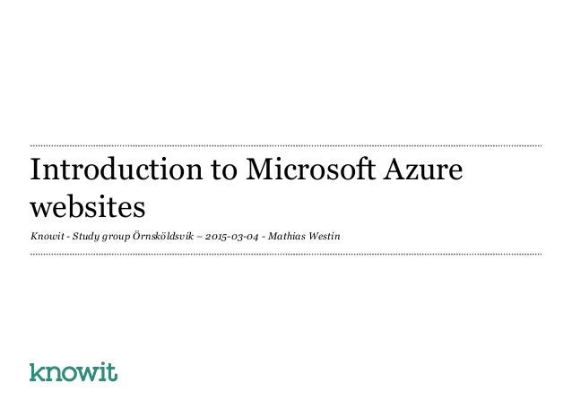 Introduction to Microsoft Azure websites Knowit - Study group Örnsköldsvik – 2015-03-04 - Mathias Westin