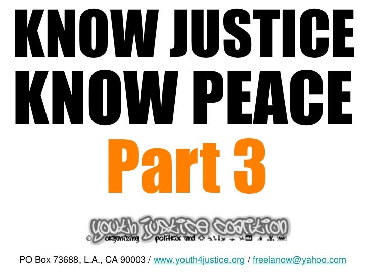 KNOW JUSTICEKNOW PEACE   Part 3PO Box 73688, L.A., CA 90003 / www.youth4justice.org / freelanow@yahoo.com