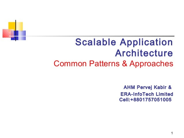 1 Scalable Application Architecture Common Patterns & Approaches AHM Pervej Kabir & ERA-InfoTech Limited Cell:+88017570510...