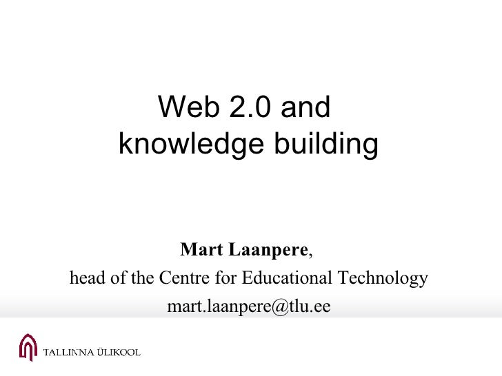 Web 2.0 and  knowledge building Mart Laanpere ,  head of the Centre for Educational Technology [email_address]