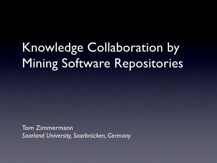 Knowledge Collaboration by Mining Software Repositories    Tom Zimmermann Saarland University, Saarbrücken, Germany