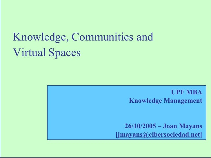 Knowledge, Communities and  Virtual Spaces UPF MBA Knowledge Management 26/10/2005 – Joan Mayans [ [email_address] ]