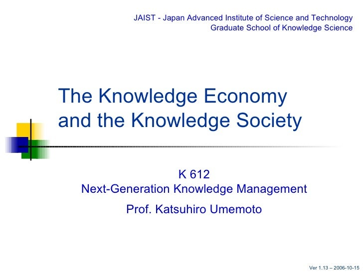 The Knowledge Economy  and the Knowledge Society K 612 Next-Generation Knowledge Management Prof. Katsuhiro Umemoto JAIST ...