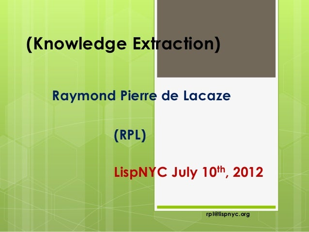 (Knowledge Extraction)  Raymond Pierre de Lacaze          (RPL)          LispNYC July 10th, 2012                        rp...