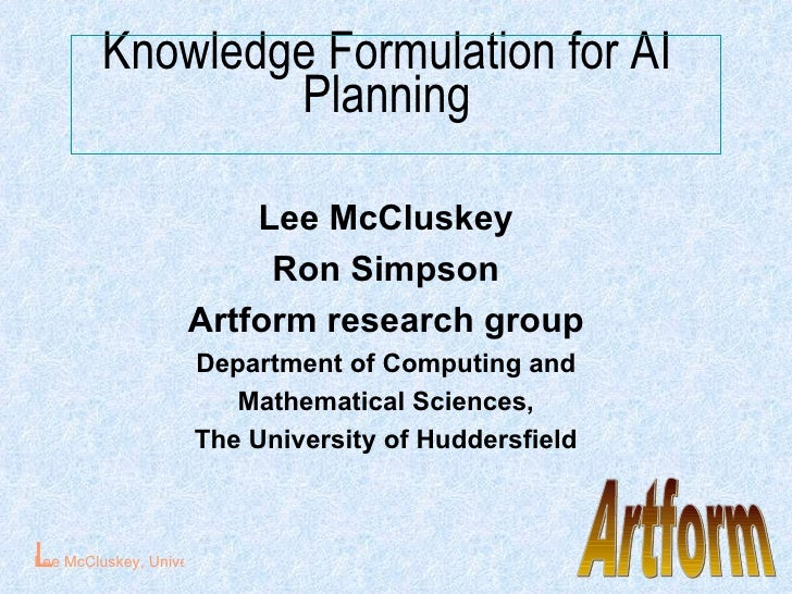 Knowledge Formulation for AI Planning <ul><li>Lee McCluskey </li></ul><ul><li>Ron Simpson </li></ul><ul><li>Artform resear...