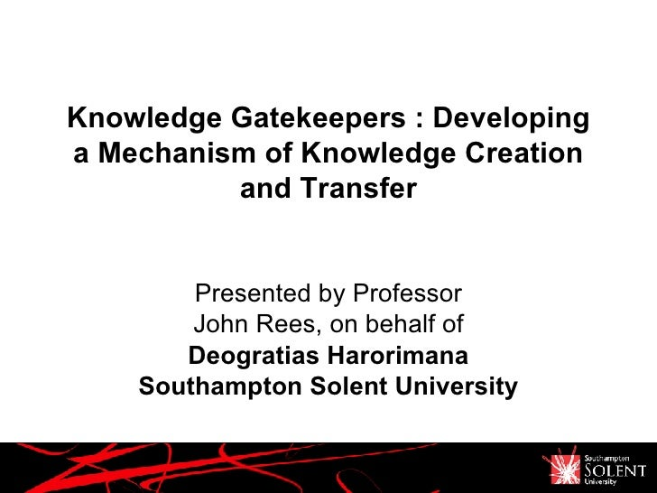 Knowledge Gatekeepers : Developing a Mechanism of Knowledge Creation and Transfer Presented by Professor John Rees, on beh...