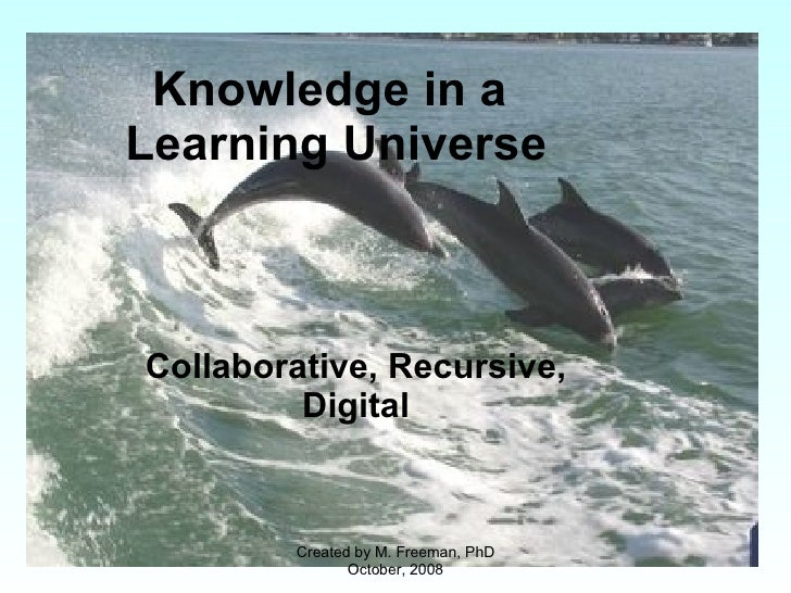 Knowledge in a  Learning Universe Collaborative, Recursive, Digital Created by M. Freeman, PhD October, 2008