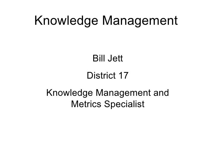 Knowledge Management Bill Jett District 17 Knowledge Management and Metrics Specialist