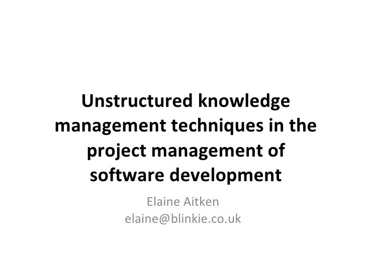 Unstructured knowledge management techniques in the project management of software development Elaine Aitken [email_address]