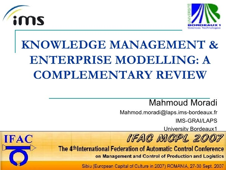 KNOWLEDGE MANAGEMENT & ENTERPRISE MODELLING: A COMPLEMENTARY REVIEW Mahmoud Moradi [email_address] IMS-GRAI/LAPS Universit...