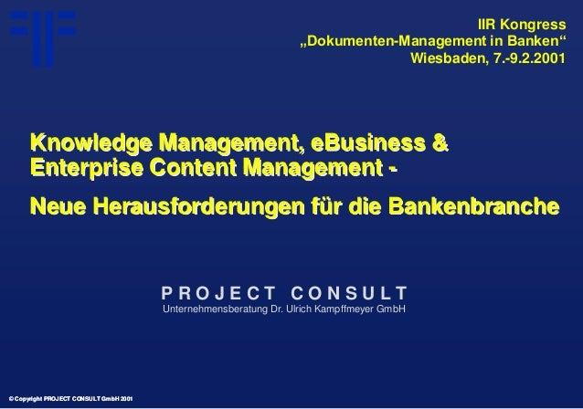 © Copyright PROJECT CONSULT GmbH 2001 Knowledge Management, eBusiness & Enterprise Content Management - Neue Herausforderu...