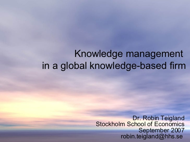 Knowledge management  in a global knowledge-based firm Dr. Robin Teigland Stockholm School of Economics September 2007 rob...