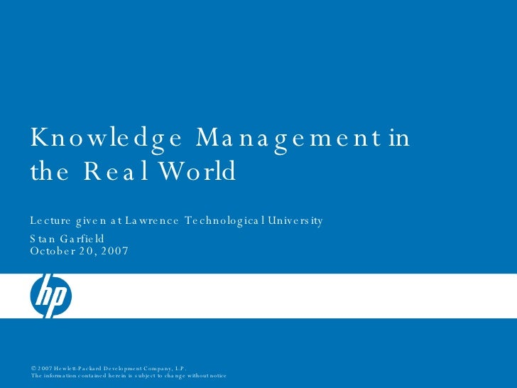 Knowledge Management in the Real World Lecture given at Lawrence Technological University  Stan Garfield October 20, 2007