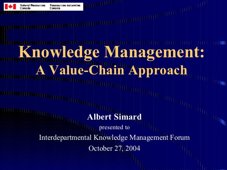 Knowledge Management: A Value-Chain Approach Albert Simard presented to Interdepartmental Knowledge Management Forum Octob...
